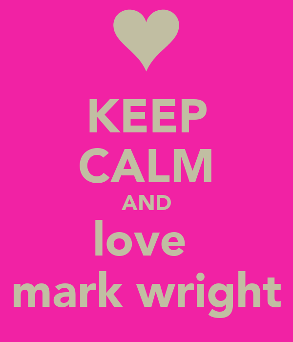 KEEP CALM AND love  mark wright