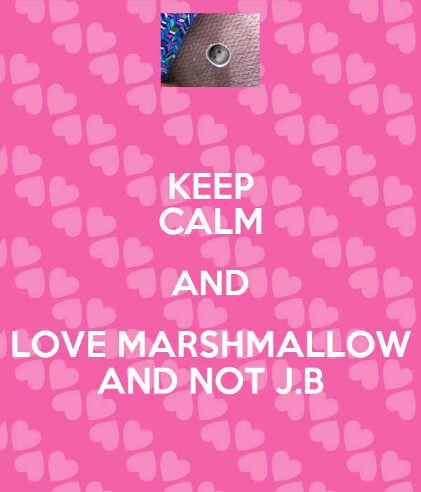 KEEP CALM AND  LOVE MARSHMALLOW  AND NOT J.B