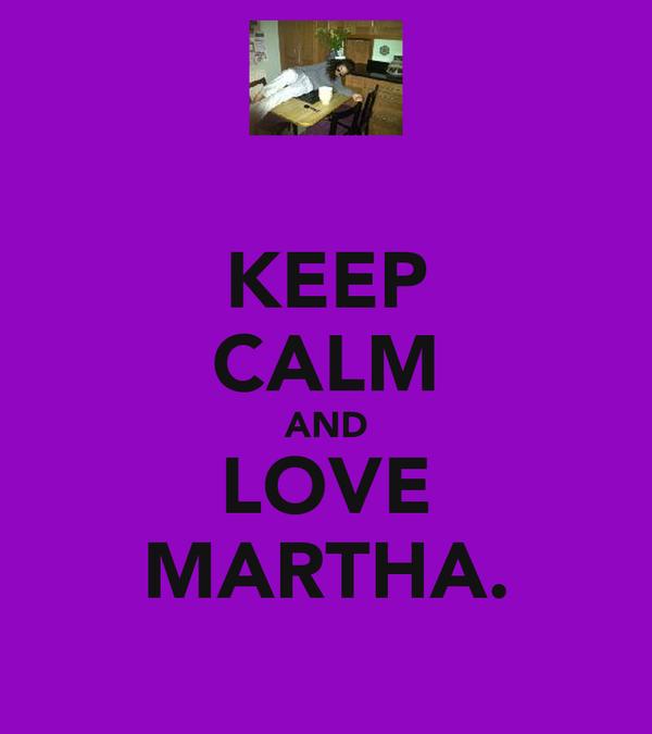 KEEP CALM AND LOVE MARTHA.