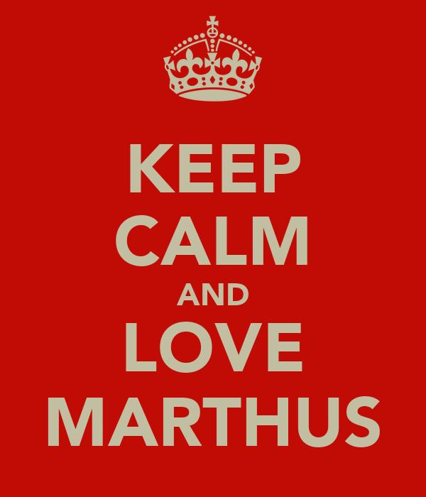 KEEP CALM AND LOVE MARTHUS