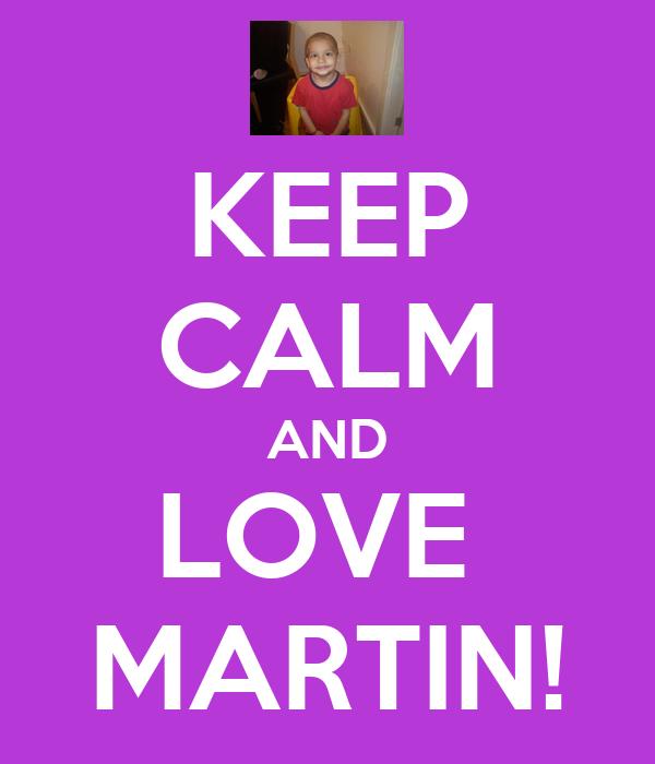 KEEP CALM AND LOVE  MARTIN!