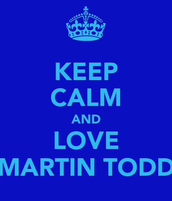 KEEP CALM AND LOVE MARTIN TODD