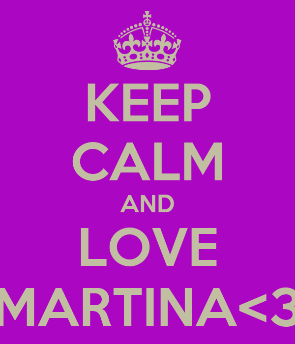 KEEP CALM AND LOVE MARTINA<3
