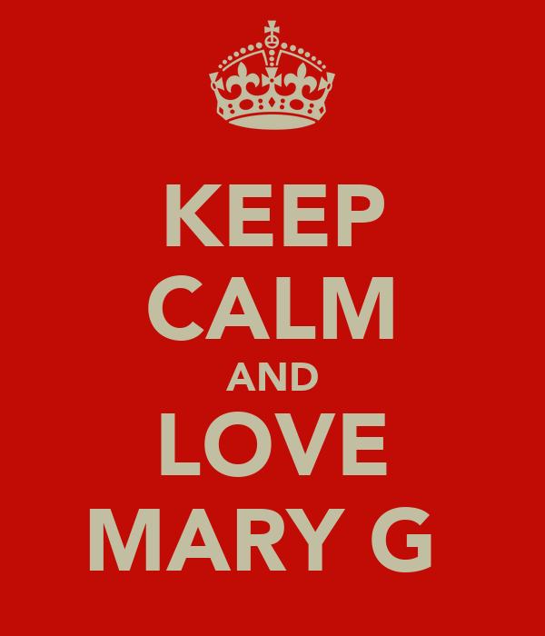 KEEP CALM AND LOVE MARY G