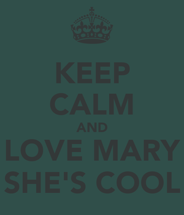 KEEP CALM AND LOVE MARY SHE'S COOL