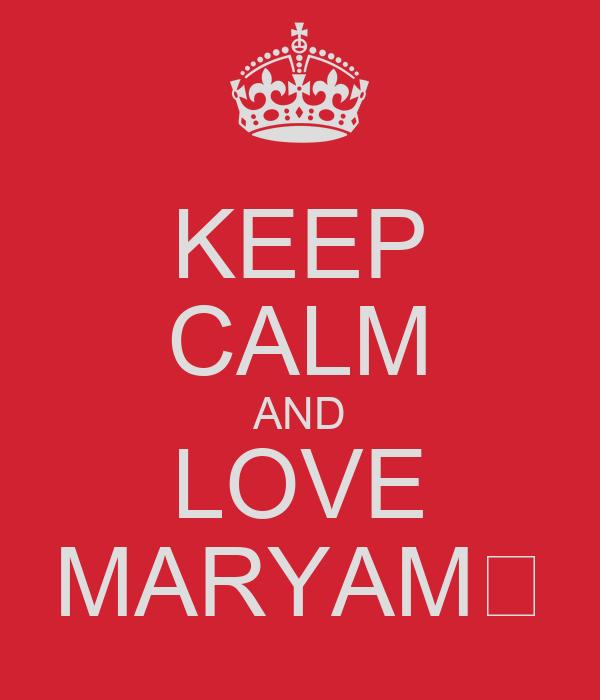 KEEP CALM AND LOVE MARYAM♡
