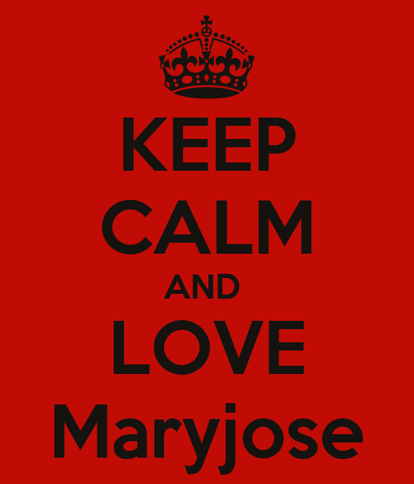 KEEP CALM AND  LOVE Maryjose