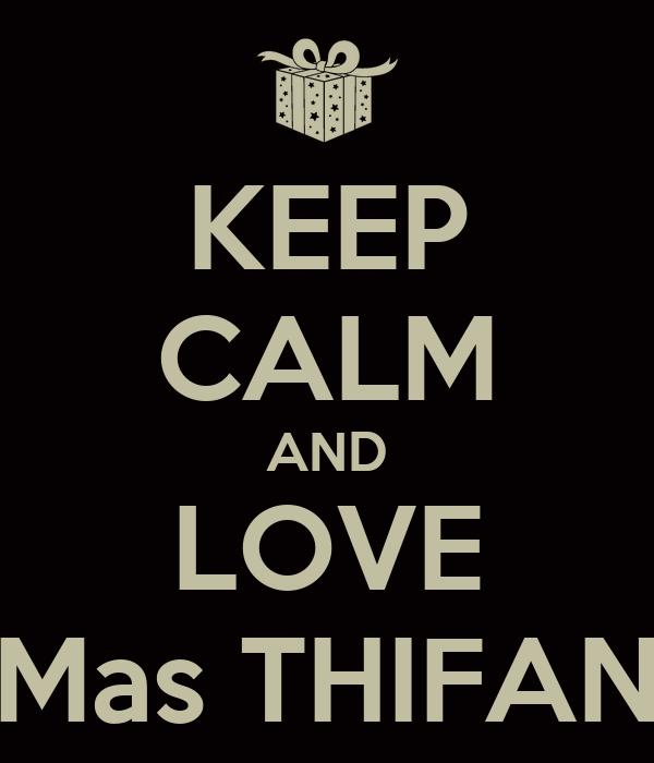 KEEP CALM AND LOVE Mas THIFAN