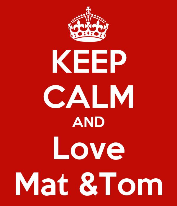 KEEP CALM AND Love Mat &Tom