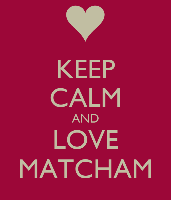 KEEP CALM AND LOVE MATCHAM