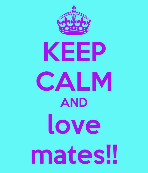 KEEP CALM AND love mates!!