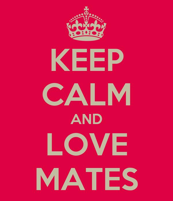 KEEP CALM AND LOVE MATES