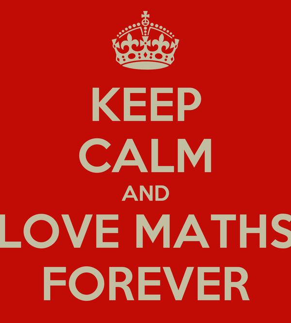 KEEP CALM AND LOVE MATHS FOREVER
