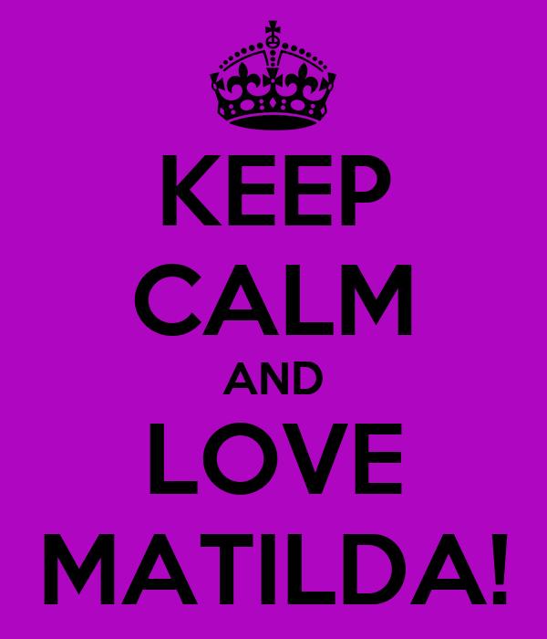 KEEP CALM AND LOVE MATILDA!