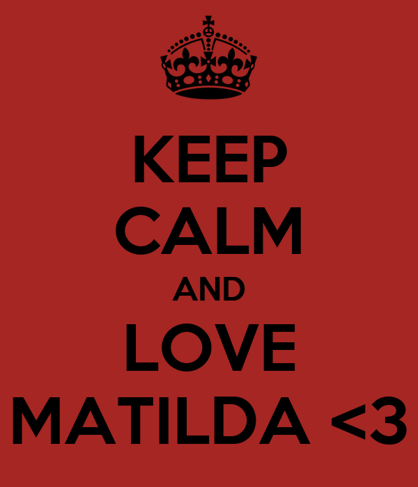 KEEP CALM AND LOVE MATILDA <3