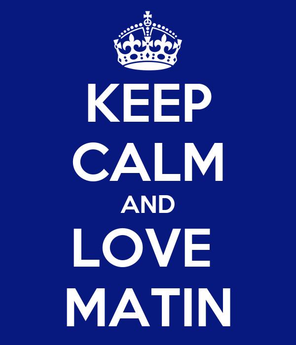 KEEP CALM AND LOVE  MATIN