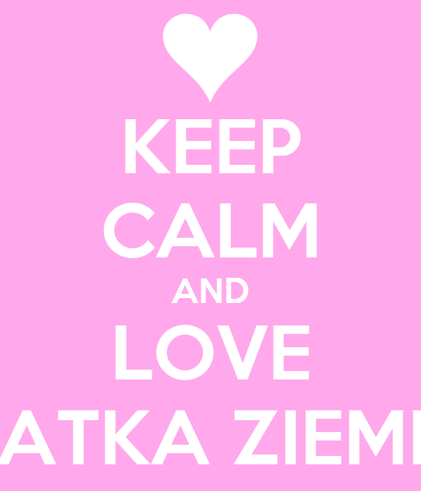 KEEP CALM AND LOVE MATKA ZIEMIA
