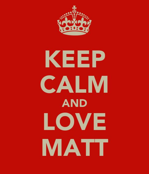 KEEP CALM AND LOVE MATT