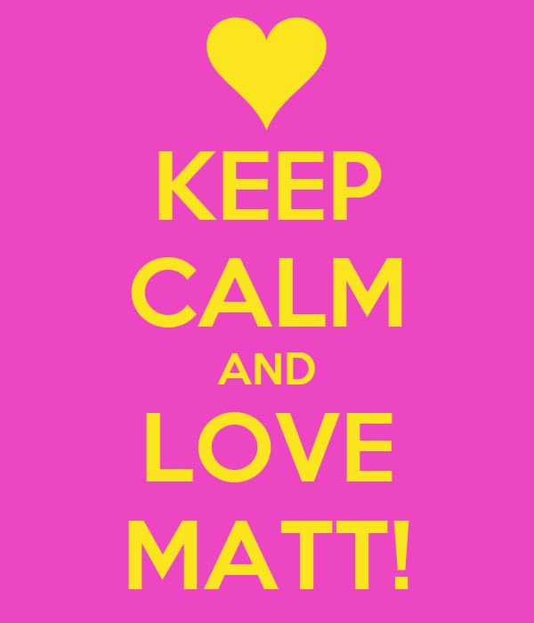 KEEP CALM AND LOVE MATT!