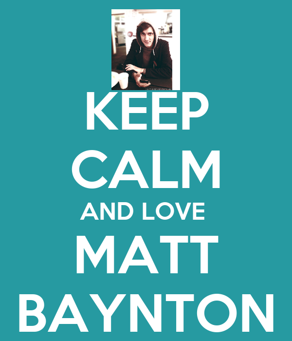 KEEP CALM AND LOVE  MATT  BAYNTON