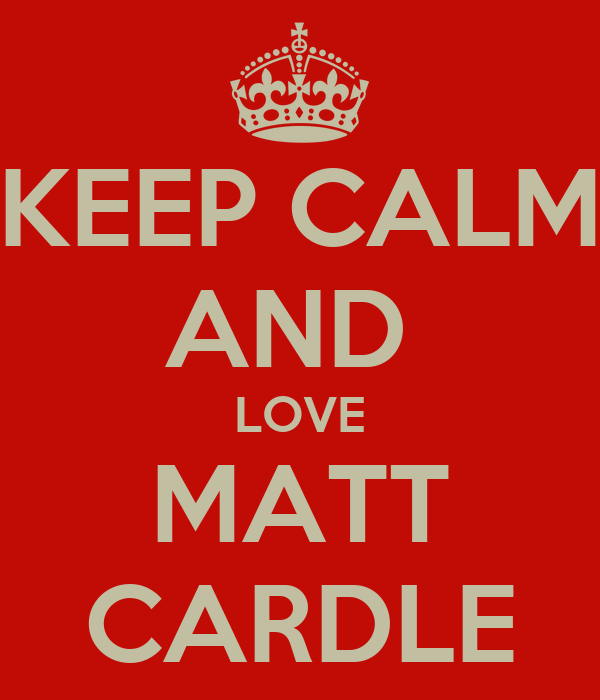 KEEP CALM AND  LOVE MATT CARDLE