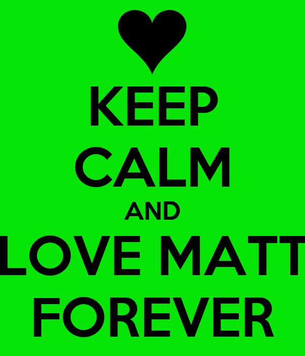 KEEP CALM AND LOVE MATT FOREVER