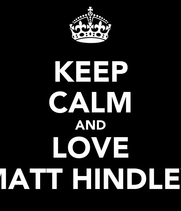 KEEP CALM AND LOVE MATT HINDLEY