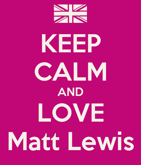 KEEP CALM AND LOVE Matt Lewis