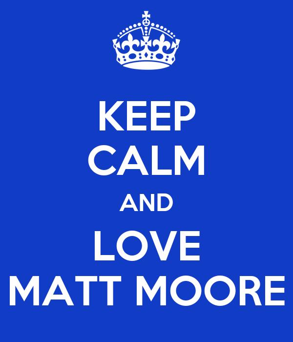 KEEP CALM AND LOVE MATT MOORE