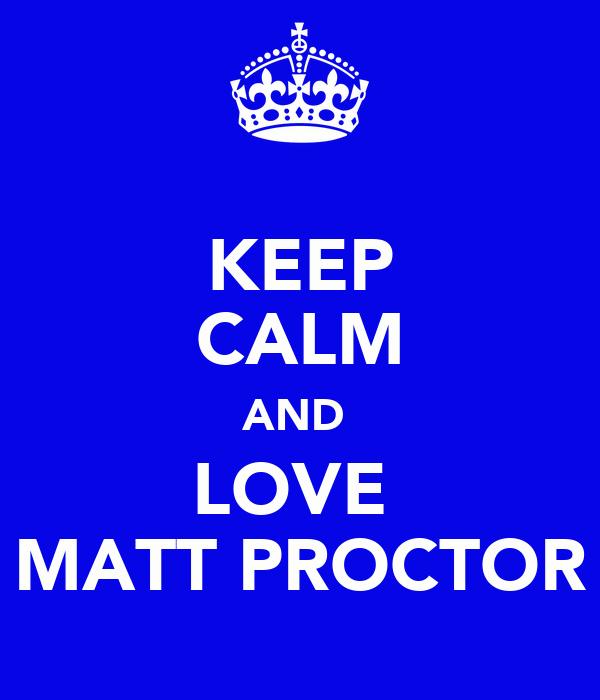 KEEP CALM AND  LOVE  MATT PROCTOR