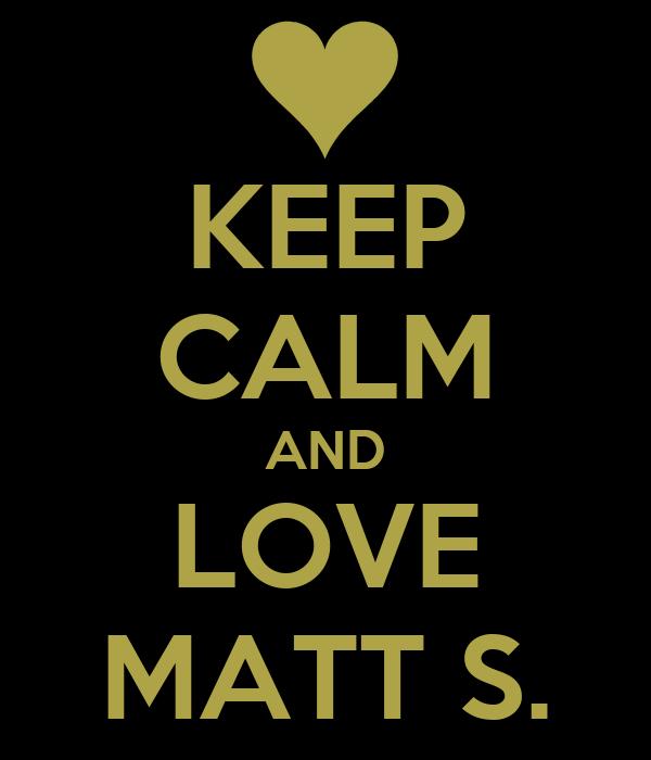KEEP CALM AND LOVE MATT S.