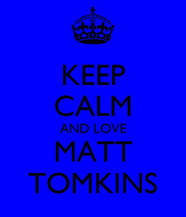 KEEP CALM AND LOVE MATT TOMKINS