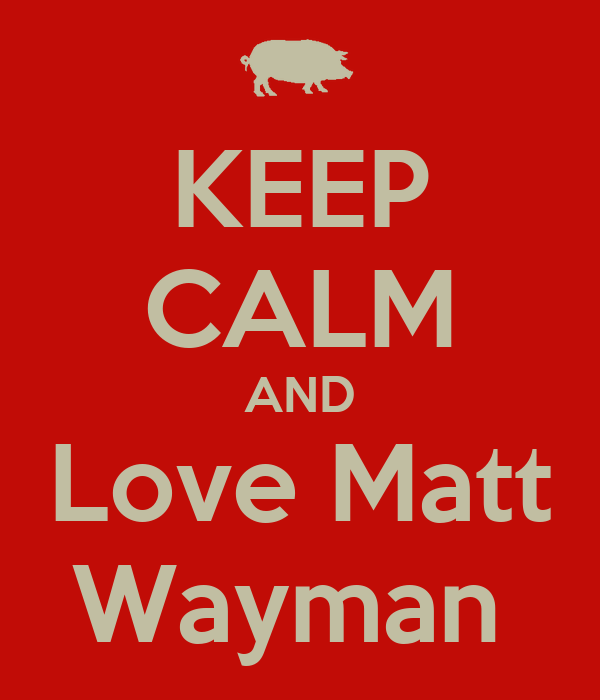 KEEP CALM AND Love Matt Wayman