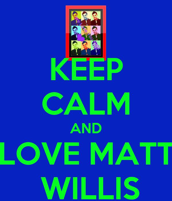 KEEP CALM AND LOVE MATT  WILLIS
