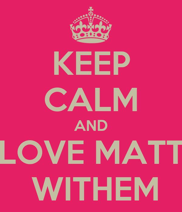 KEEP CALM AND LOVE MATT  WITHEM