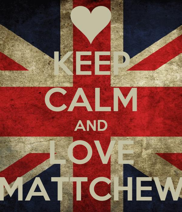 KEEP CALM AND LOVE MATTCHEW