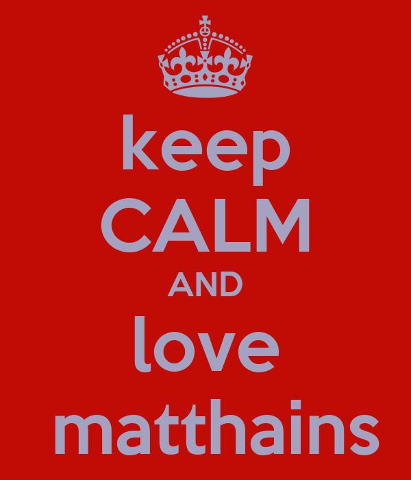 keep CALM AND love  matthains