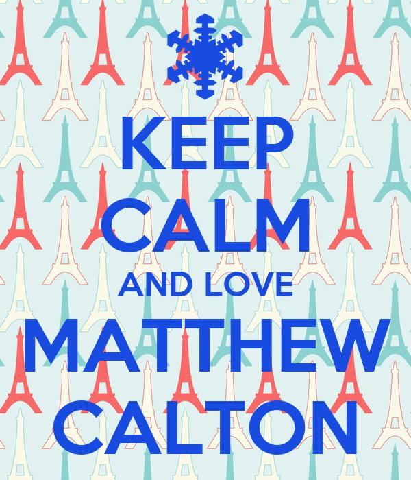 KEEP CALM AND LOVE MATTHEW CALTON