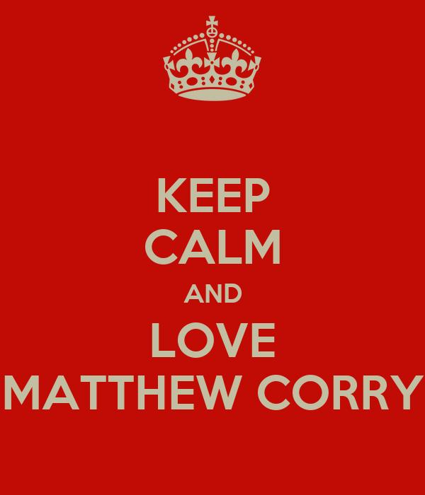 KEEP CALM AND LOVE MATTHEW CORRY