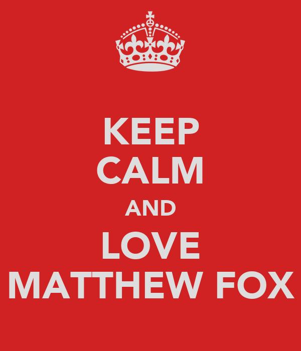 KEEP CALM AND LOVE MATTHEW FOX