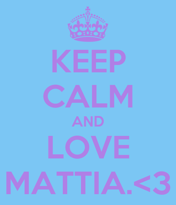 KEEP CALM AND LOVE MATTIA.<3