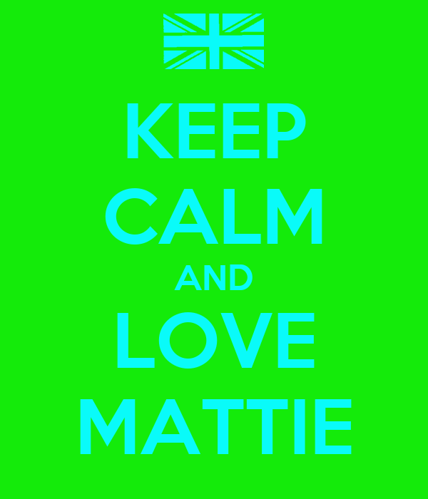 KEEP CALM AND LOVE MATTIE
