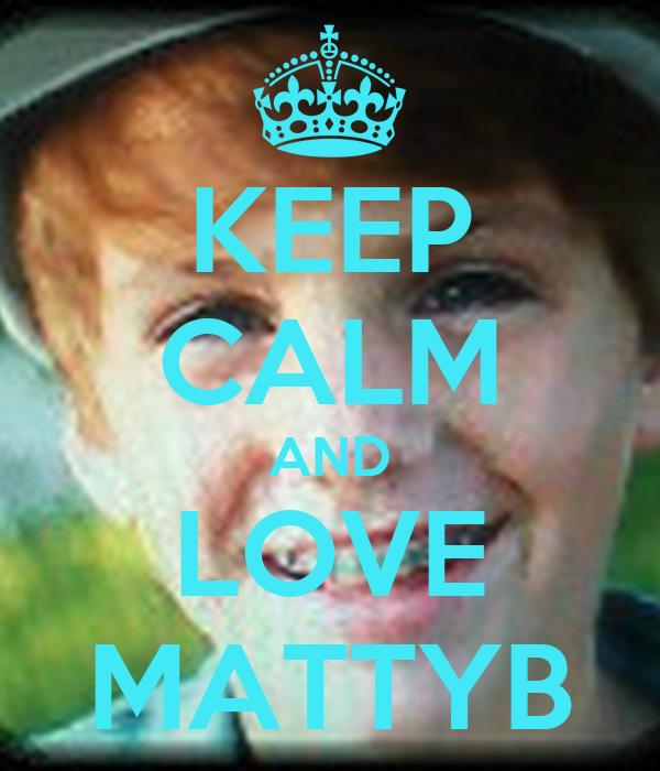 KEEP CALM AND LOVE MATTYB