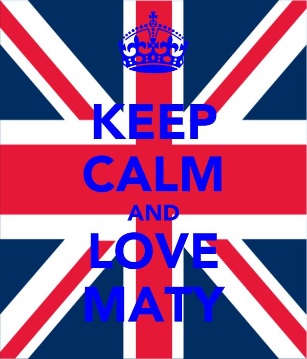 KEEP CALM AND LOVE MATY