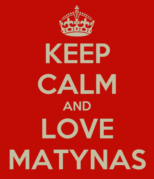 KEEP CALM AND LOVE MATYNAS
