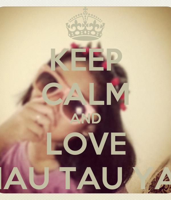 KEEP CALM AND LOVE MAU TAU YA?