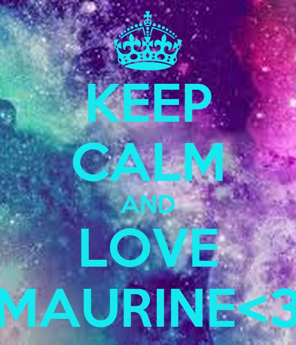 KEEP CALM AND LOVE MAURINE<3