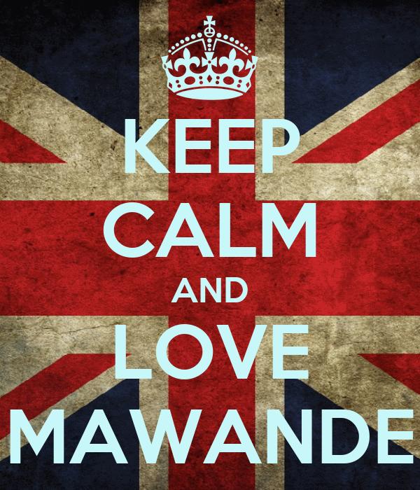 KEEP CALM AND LOVE MAWANDE