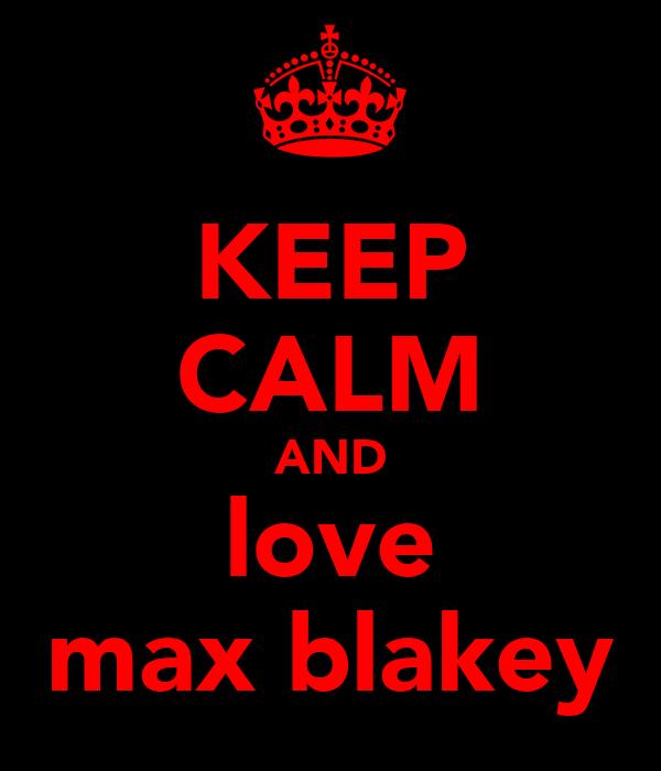 KEEP CALM AND love max blakey
