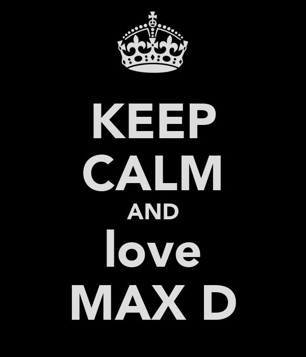 KEEP CALM AND love MAX D